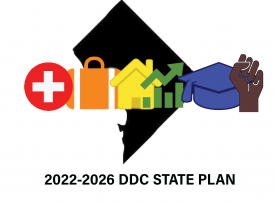 The DC State 2022-2026 State Plan Logo: A black outline of DC with a red circle with the white cross (Health), a orange suitcase (Employment), a yellow house (Housing), a green area with bars (Quality), a blue graduation cap (Education), and a brown fist pumping (Diversity). Below is text: 2022-2026 DDC STATE PLAN.